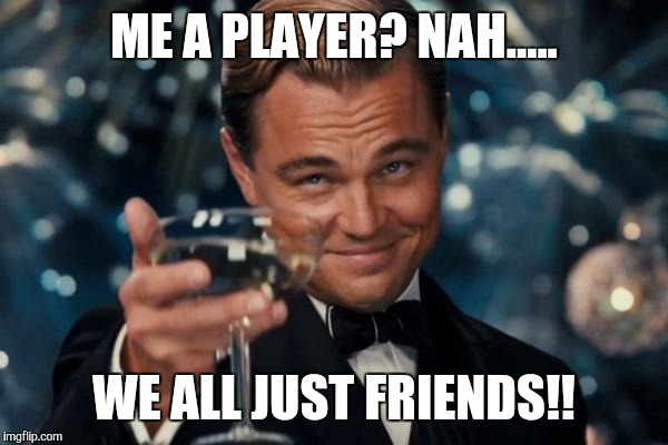 me-a-player-nah-we-all-just-friends-meme-picture